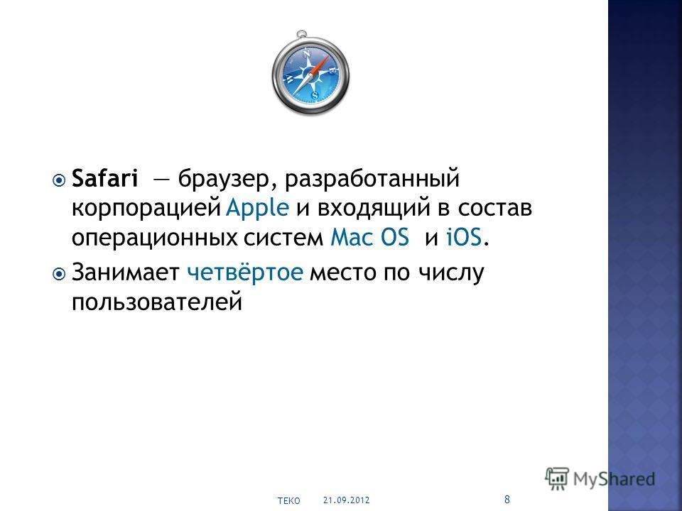 Safari браузер, разработанный корпорацией Apple и входящий в состав операционных систем Mac OS и iOS. Занимает четвёртое место по числу пользователей 21.09.2012 TEKO 8