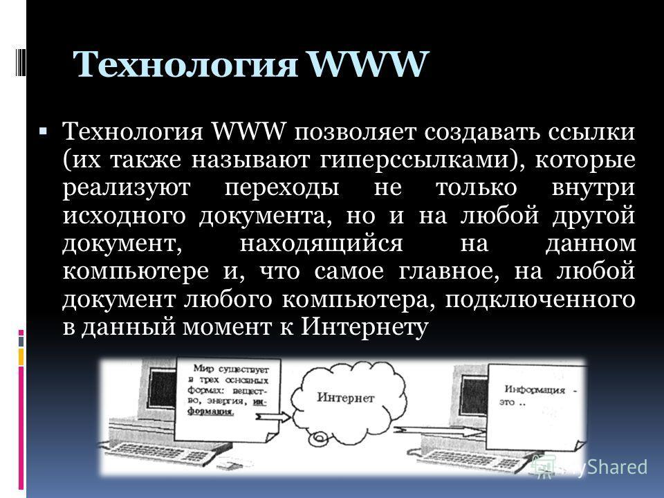 Технология WWW Технология WWW позволяет создавать ссылки (их также называют гиперссылками), которые реализуют переходы не только внутри исходного документа, но и на любой другой документ, находящийся на данном компьютере и, что самое главное, на любо