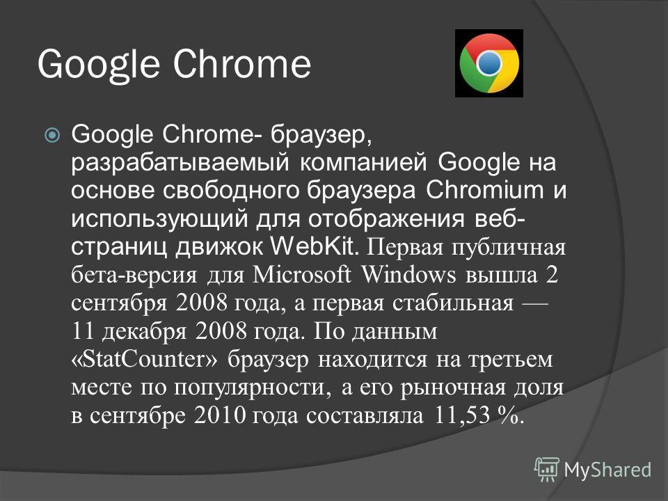 Google Chrome Google Chrome- браузер, разрабатываемый компанией Google на основе свободного браузера Chromium и использующий для отображения веб- страниц движок WebKit. Первая публичная бета-версия для Microsoft Windows вышла 2 сентября 2008 года, а