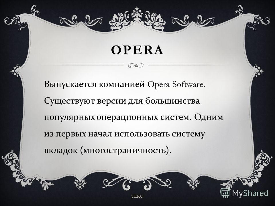 OPERA Выпускается компанией Opera Software. Существуют версии для большинства популярных операционных систем. Одним из первых начал использовать систему вкладок ( многостраничность ). TEKO 7