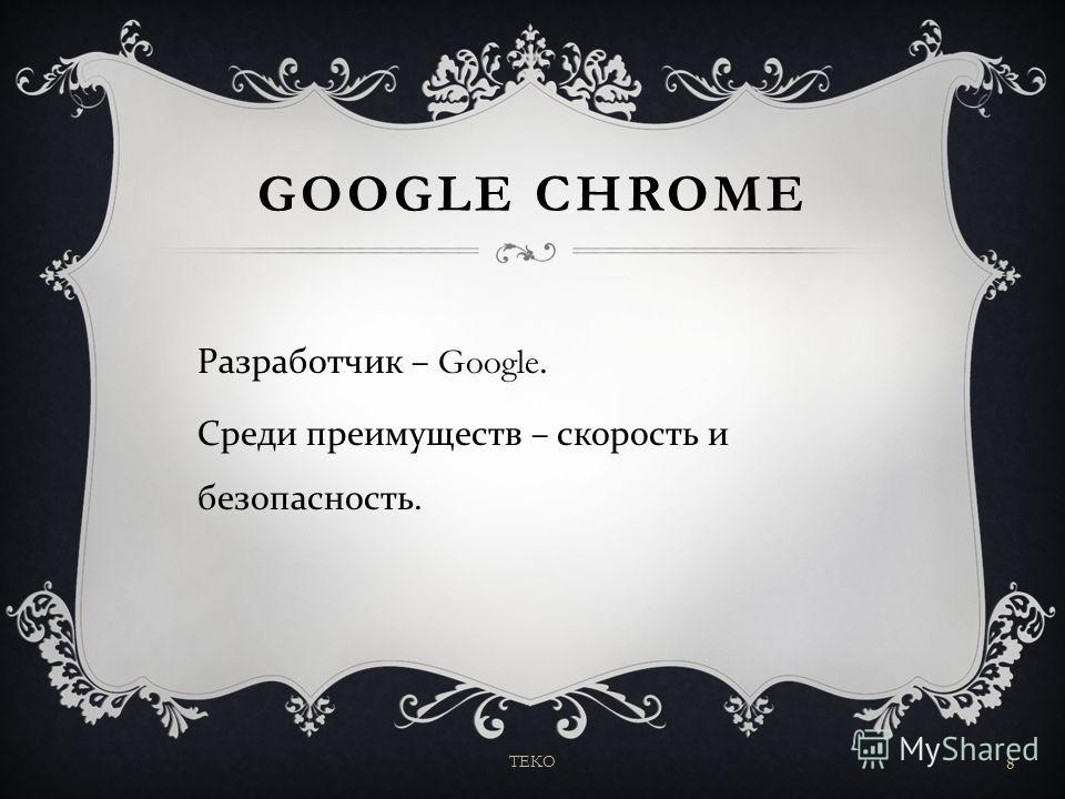 GOOGLE CHROME Разработчик – Google. Среди преимуществ – скорость и безопасность. TEKO 8