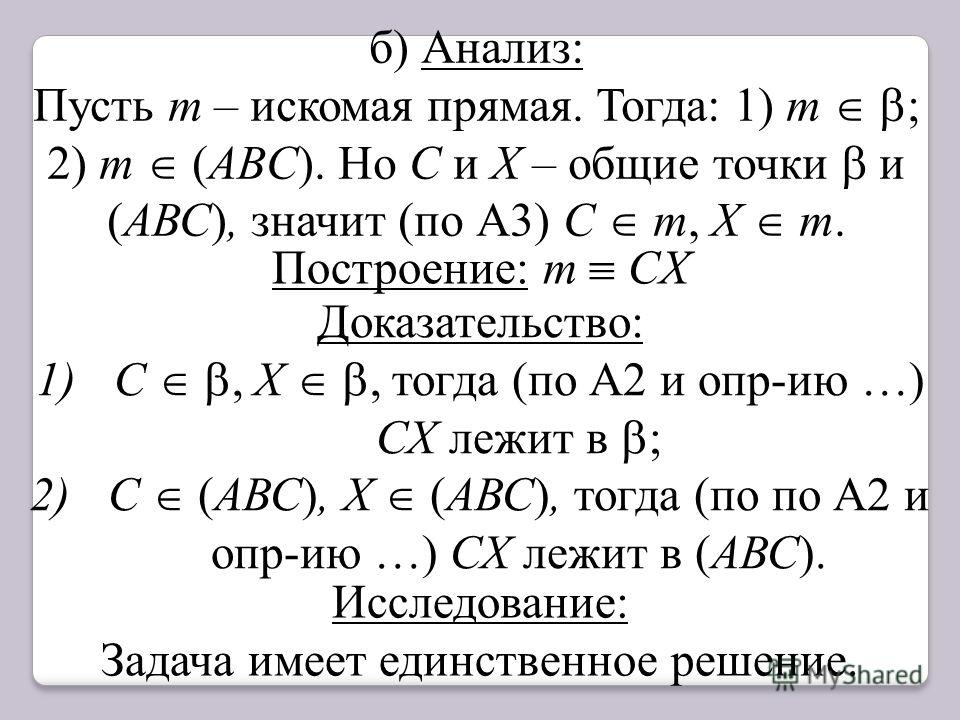 б) Анализ: Пусть m – искомая прямая. Тогда: 1) m ; 2) m (АВC). Но C и Х – общие точки и (АВС), значит (по А3) C m, Х m. Построение: m CХ Доказательство: 1)С, Х, тогда (по А2 и опр-ию …) СХ лежит в ; 2)С (АВС), Х (АВС), тогда (по по А2 и опр-ию …) СХ
