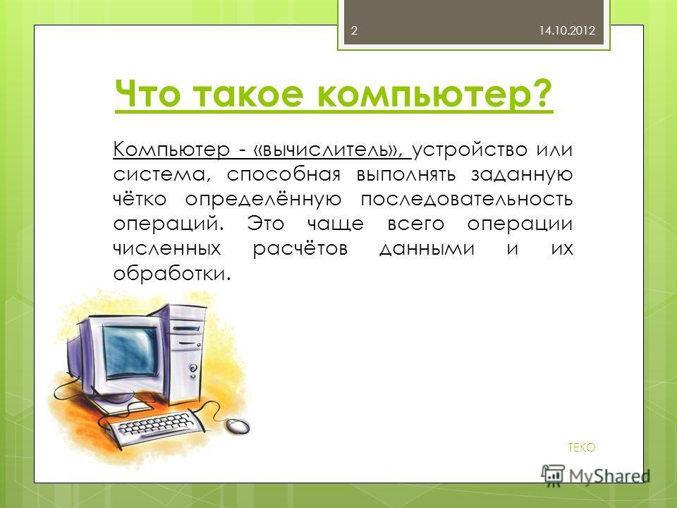 Что такое компьютер? Компьютер - «вычислитель», устройство или система, способная выполнять заданную чётко определённую последовательность операций. Это чаще всего операции численных расчётов данными и их обработки. 14.10.2012 TEKO 2