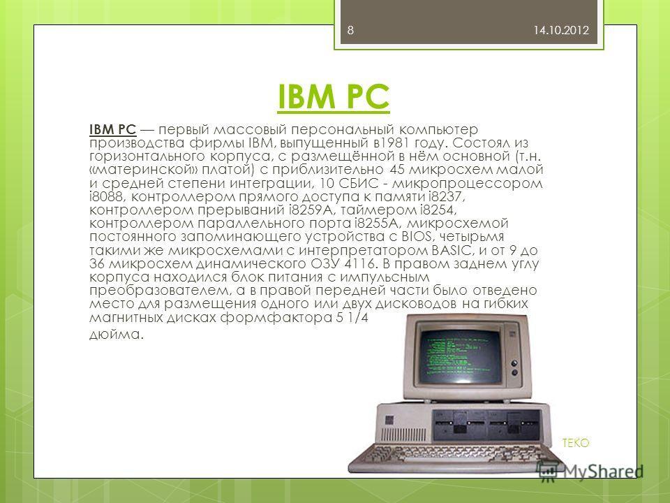 IBM PC IBM PC первый массовый персональный компьютер производства фирмы IBM, выпущенный в1981 году. Состоял из горизонтального корпуса, с размещённой в нём основной (т.н. «материнской» платой) с приблизительно 45 микросхем малой и средней степени инт