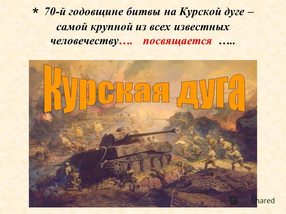 * 70-й годовщине битвы на Курской дуге – самой крупной из всех известных человечеству…. посвящается …..