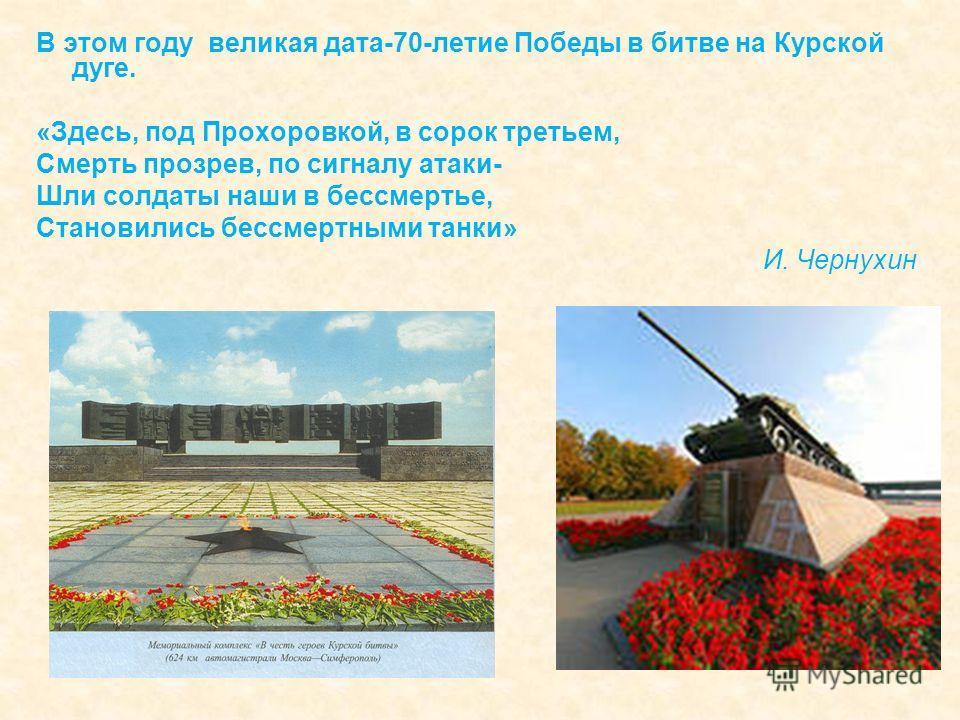 В этом году великая дата-70-летие Победы в битве на Курской дуге. «Здесь, под Прохоровкой, в сорок третьем, Смерть прозрев, по сигналу атаки- Шли солдаты наши в бессмертье, Становились бессмертными танки» И. Чернухин