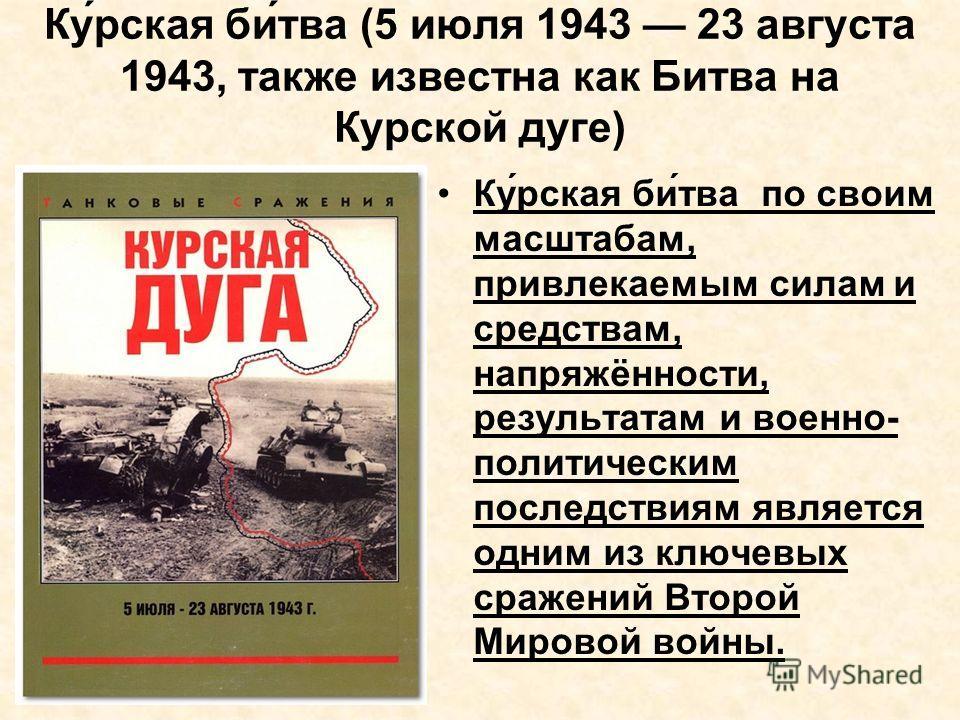 Ку́рская би́тва (5 июля 1943 23 августа 1943, также известна как Битва на Курской дуге) Ку́рская би́тва по своим масштабам, привлекаемым силам и средствам, напряжённости, результатам и военно- политическим последствиям является одним из ключевых сраж