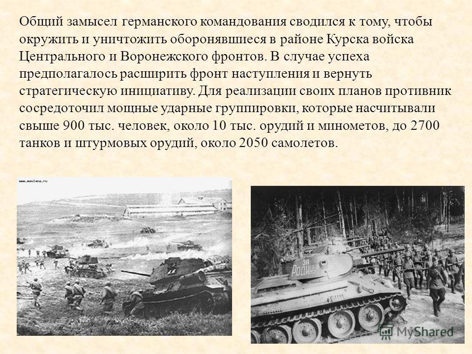 Общий замысел германского командования сводился к тому, чтобы окружить и уничтожить оборонявшиеся в районе Курска войска Центрального и Воронежского фронтов. В случае успеха предполагалось расширить фронт наступления и вернуть стратегическую инициати