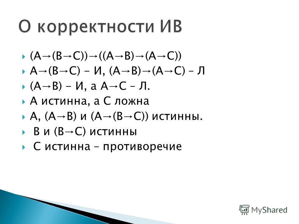 (A(BC))((AB)(AC)) A(BC) - И, (AB)(AC) – Л (AB) - И, а AC – Л. A истинна, а C ложна A, (AB) и (A(BC)) истинны. B и (BC) истинны C истинна – противоречие