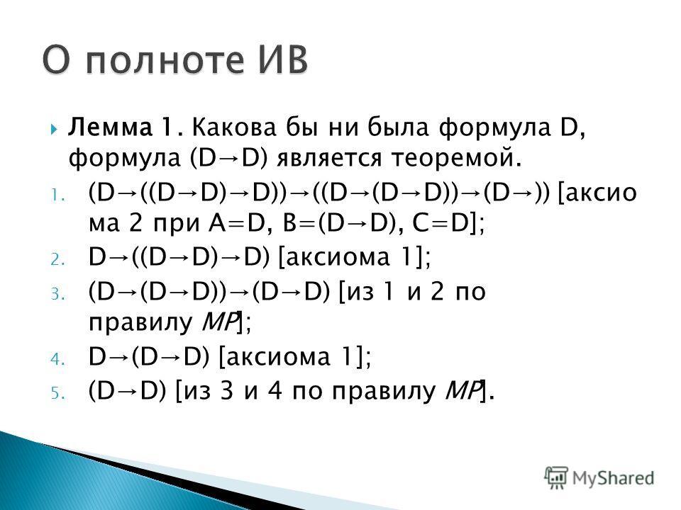 Лемма 1. Какова бы ни была формула D, формула (DD) является теоремой. 1. (D((DD)D))((D(DD))(D)) [аксио ма 2 при A=D, B=(DD), C=D]; 2. D((DD)D) [аксиома 1]; 3. (D(DD))(DD) [из 1 и 2 по правилу MP]; 4. D(DD) [аксиома 1]; 5. (DD) [из 3 и 4 по правилу MP