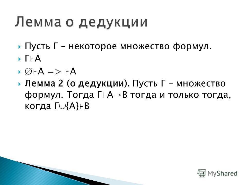 Пусть Г – некоторое множество формул. ГА А => А Лемма 2 (о дедукции). Пусть Г – множество формул. Тогда ГАB тогда и только тогда, когда Г {A}B