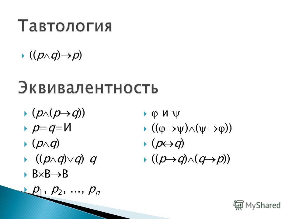 ((p q) p) (p (p q)) p=q=И (p q) ((p q) q) q B B B p 1, p 2,..., p n и (( ) ( )) (p q) ((p q) (q p))