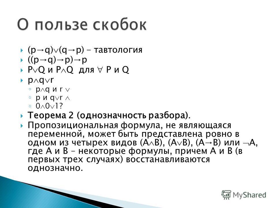 (pq) (qp) - тавтология ((pq)p)p P Q и P Q для P и Q p q r p q и r p и q r 0 0 1? Теорема 2 (однозначность разбора). Пропозициональная формула, не являющаяся переменной, может быть представлена ровно в одном из четырех видов (A B), (A B), (AB) или A,