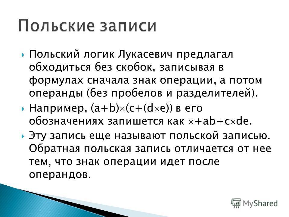 Польский логик Лукасевич предлагал обходиться без скобок, записывая в формулах сначала знак операции, а потом операнды (без пробелов и разделителей). Например, (a+b) (c+(d e)) в его обозначениях запишется как +ab+c de. Эту запись еще называют польско
