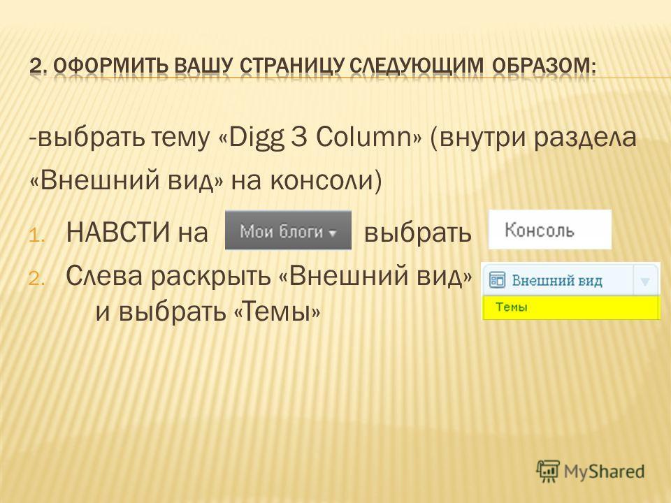 -выбрать тему «Digg 3 Column» (внутри раздела «Внешний вид» на консоли) 1. НАВСТИ навыбрать 2. Слева раскрыть «Внешний вид» и выбрать «Темы»