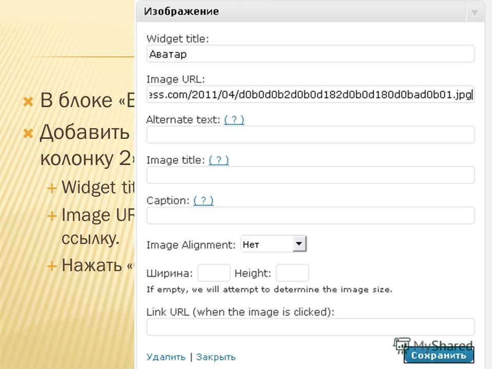 В блоке «Внешний вид» зайти в «Виджеты». Добавить виджет «Изображение» на «Боковую колонку 2». Widget title: подписать «Аватар». Image URL: вставить, скопированную ранее, ссылку. Нажать «Сохранить»
