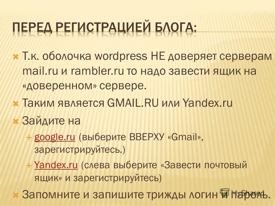 Т.к. оболочка wordpress НЕ доверяет серверам mail.ru и rambler.ru то надо завести ящик на «доверенном» сервере. Таким является GMAIL.RU или Yandex.ru Зайдите на google.ru (выберите ВВЕРХУ «Gmail», зарегистрируйтесь.) google.ru Yandex.ru (слева выбери