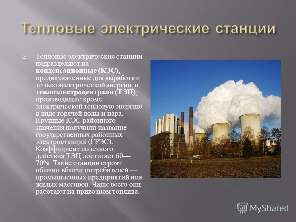 Тепловые электрические станции подразделяют на конденсационные ( КЭС ), предназначенные для выработки только электрической энергии, и теплоэлектроцентрали ( ТЭЦ ), производящие кроме электрической тепловую энергию в виде горячей воды и пара. Крупные