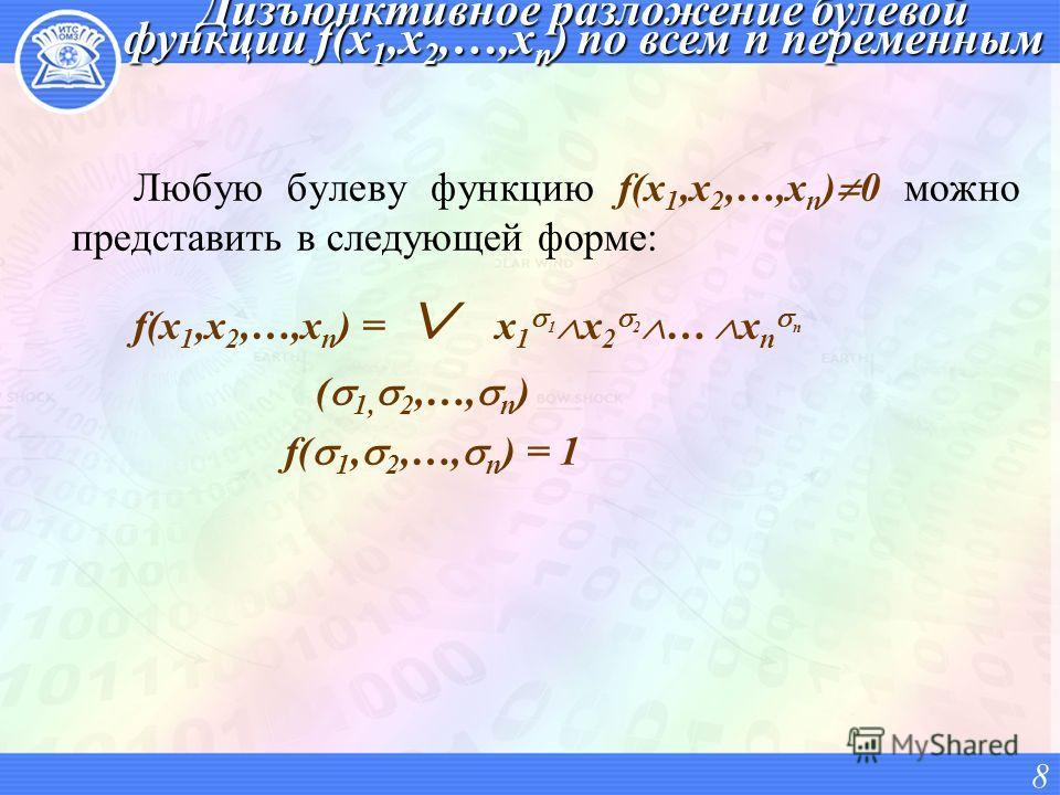 Дизъюнктивное разложение булевой функции f(x 1,x 2,…,x n ) по всем n переменным Любую булеву функцию f(x 1,x 2,…,x n ) 0 можно представить в следующей форме: f(x 1,x 2,…,x n ) = x 1 1 x 2 2 … x n n ( 1, 2,…, n ) f( 1, 2,…, n ) = 1 8