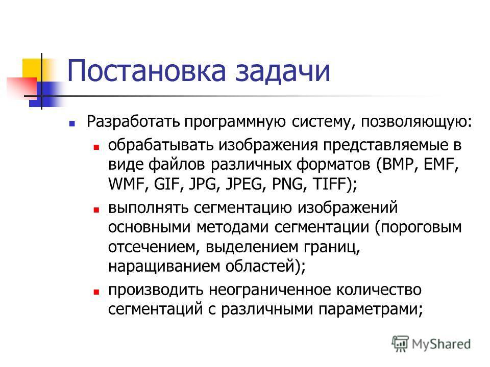 Постановка задачи Разработать программную систему, позволяющую: обрабатывать изображения представляемые в виде файлов различных форматов (BMP, EMF, WMF, GIF, JPG, JPEG, PNG, TIFF); выполнять сегментацию изображений основными методами сегментации (пор