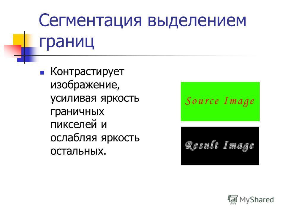 Сегментация выделением границ Контрастирует изображение, усиливая яркость граничных пикселей и ослабляя яркость остальных.