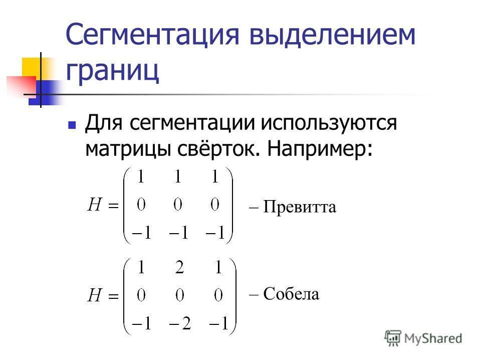 Сегментация выделением границ Для сегментации используются матрицы свёрток. Например: – Превитта – Собела
