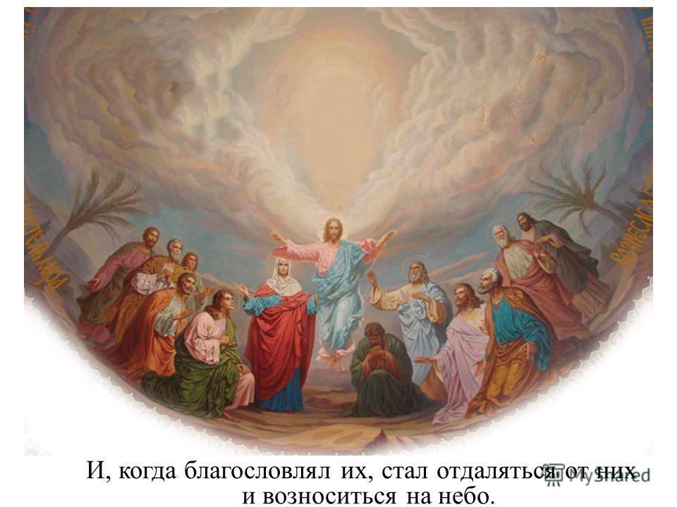 И, когда благословлял их, стал отдаляться от них и возноситься на небо.
