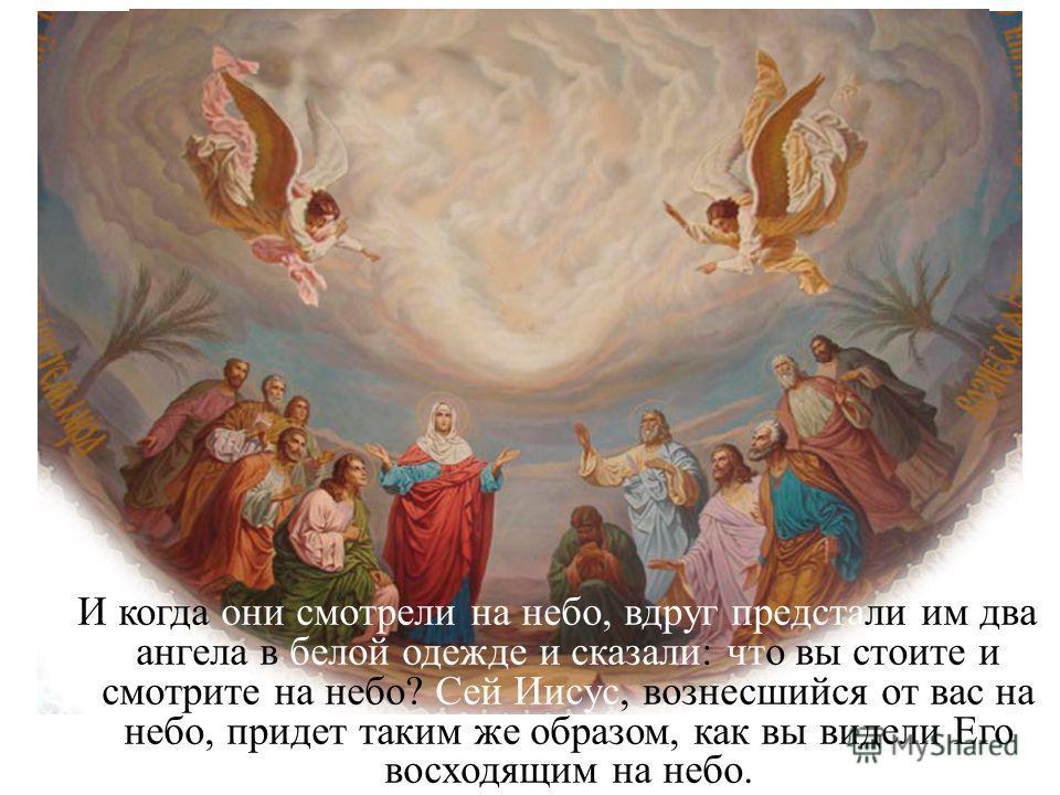 И когда они смотрели на небо, вдруг предстали им два ангела в белой одежде и сказали: что вы стоите и смотрите на небо? Сей Иисус, вознесшийся от вас на небо, придет таким же образом, как вы видели Его восходящим на небо.