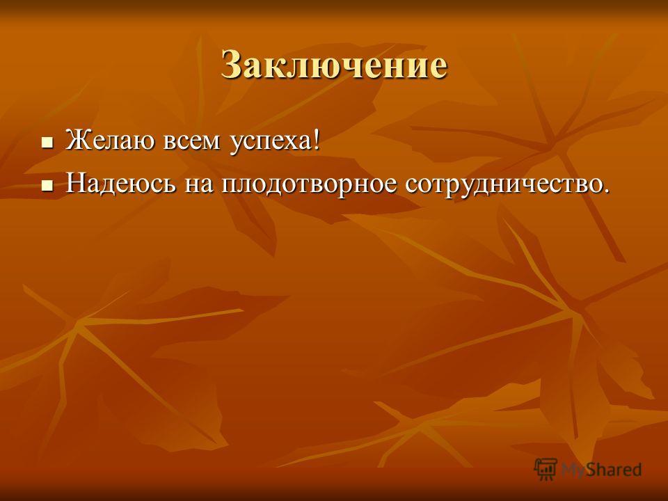 Заключение Желаю всем успеха! Желаю всем успеха! Надеюсь на плодотворное сотрудничество. Надеюсь на плодотворное сотрудничество.