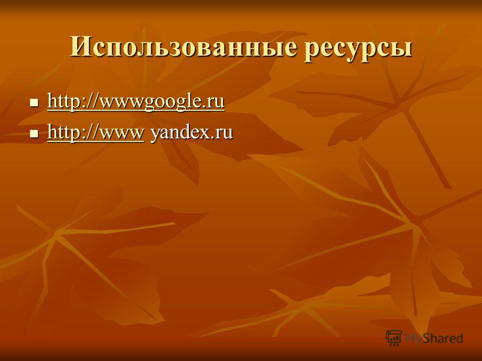 Использованные ресурсы http://wwwgoogle.ru http://wwwgoogle.ru http://wwwgoogle.ru http://www yandex.ru http://www yandex.ru http://www