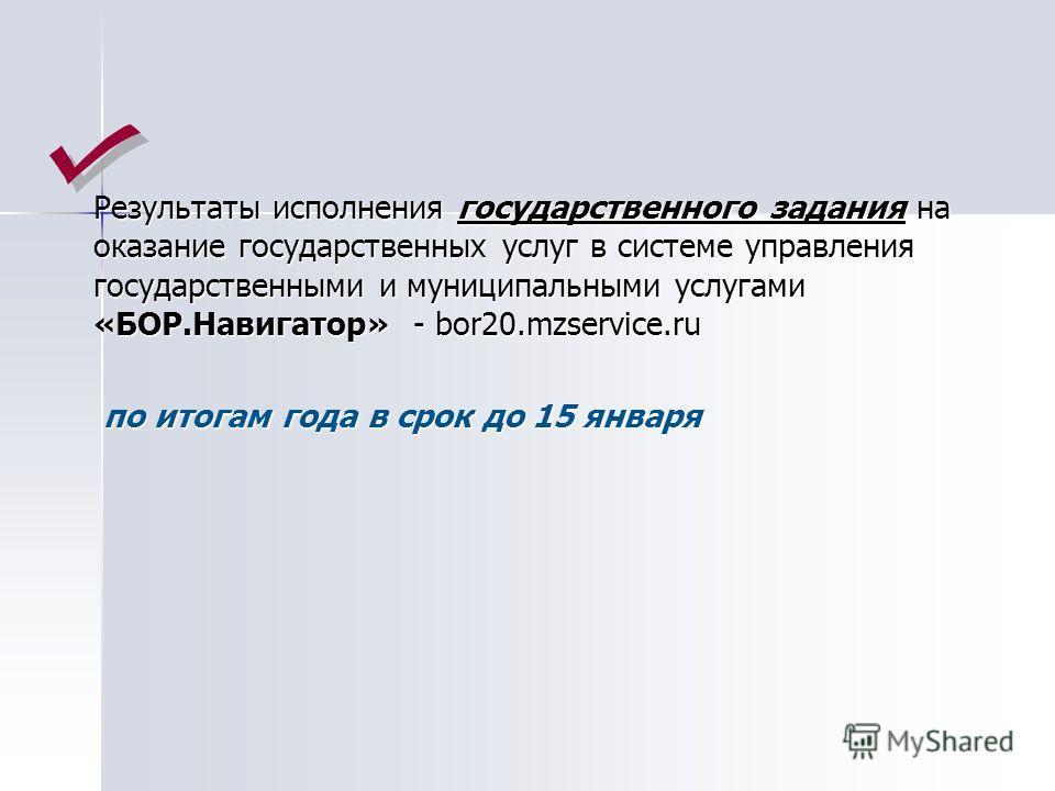 Результаты исполнения государственного задания на оказание государственных услуг в системе управления государственными и муниципальными услугами «БОР.Навигатор» - bor20.mzservice.ru по итогам года в срок до 15 января по итогам года в срок до 15 январ