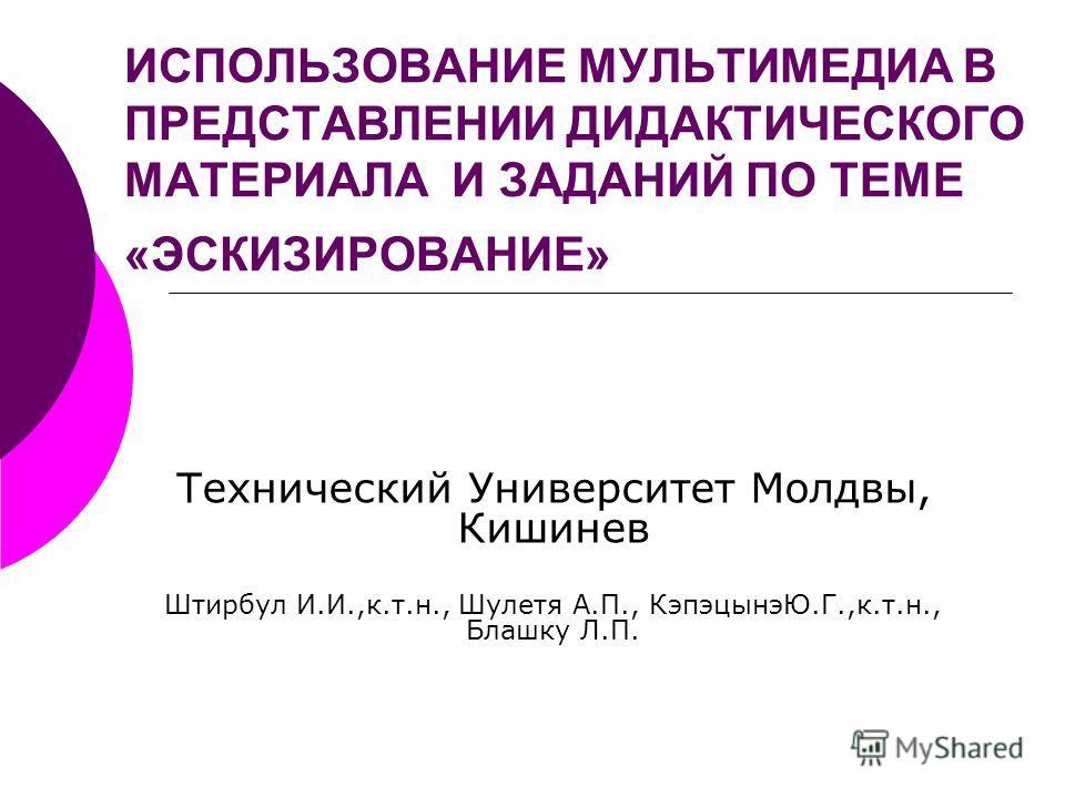 ИСПОЛЬЗОВАНИЕ МУЛЬТИМЕДИА В ПРЕДСТАВЛЕНИИ ДИДАКТИЧЕСКОГО МАТЕРИАЛА И ЗАДАНИЙ ПО ТЕМЕ «ЭСКИЗИРОВАНИЕ» Технический Университет Молдвы, Кишинев Штирбул И.И.,к.т.н., Шулетя А.П., КэпэцынэЮ.Г.,к.т.н., Блашку Л.П.