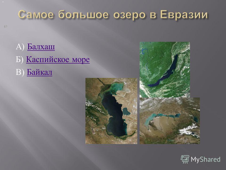 А ) Балхаш Балхаш Б ) Каспийское море Каспийское море В ) Байкал Байкал.