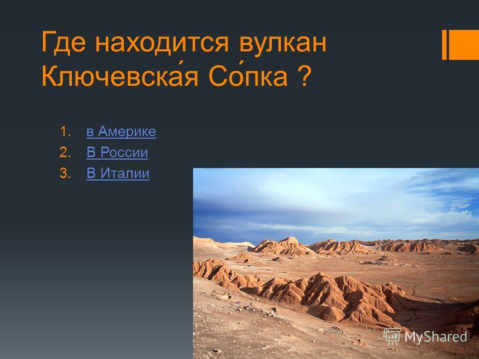Где находится вулкан Ключевска́я Со́пка ? 1.в Америкев Америке 2.В РоссииВ России 3.В ИталииВ Италии