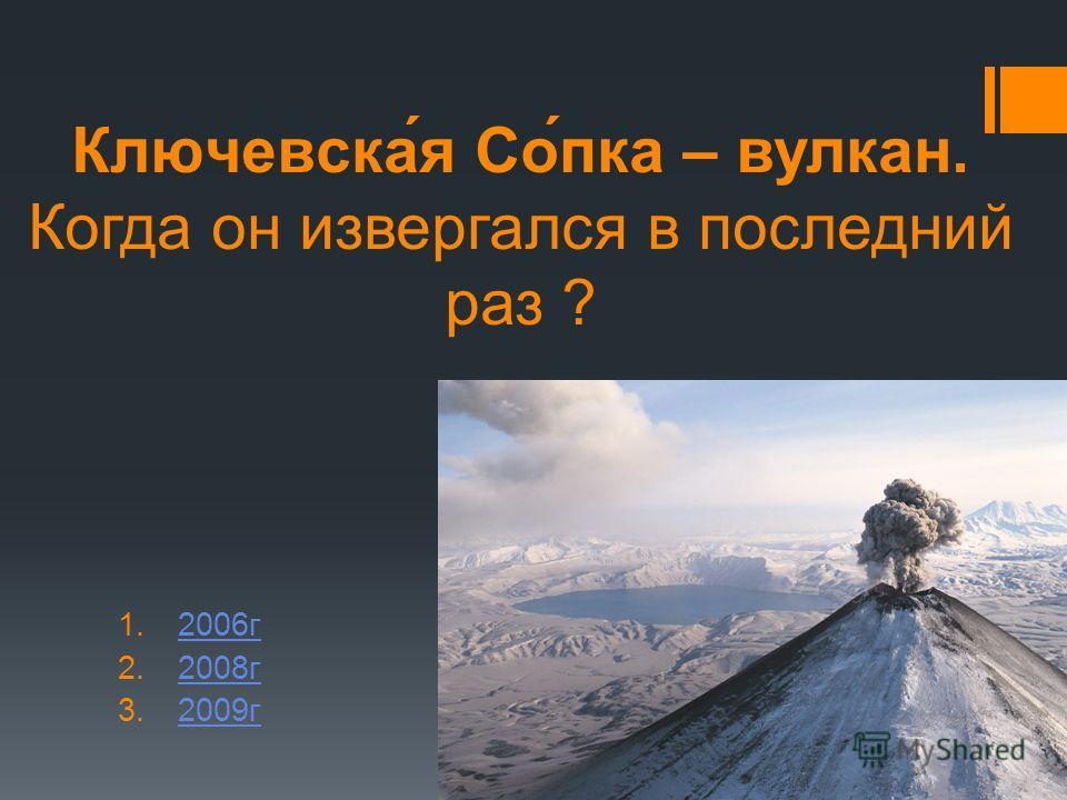Ключевска́я Со́пка – вулкан. Когда он извергался в последний раз ? 1.2006г2006г 2.2008г2008г 3.2009г2009г