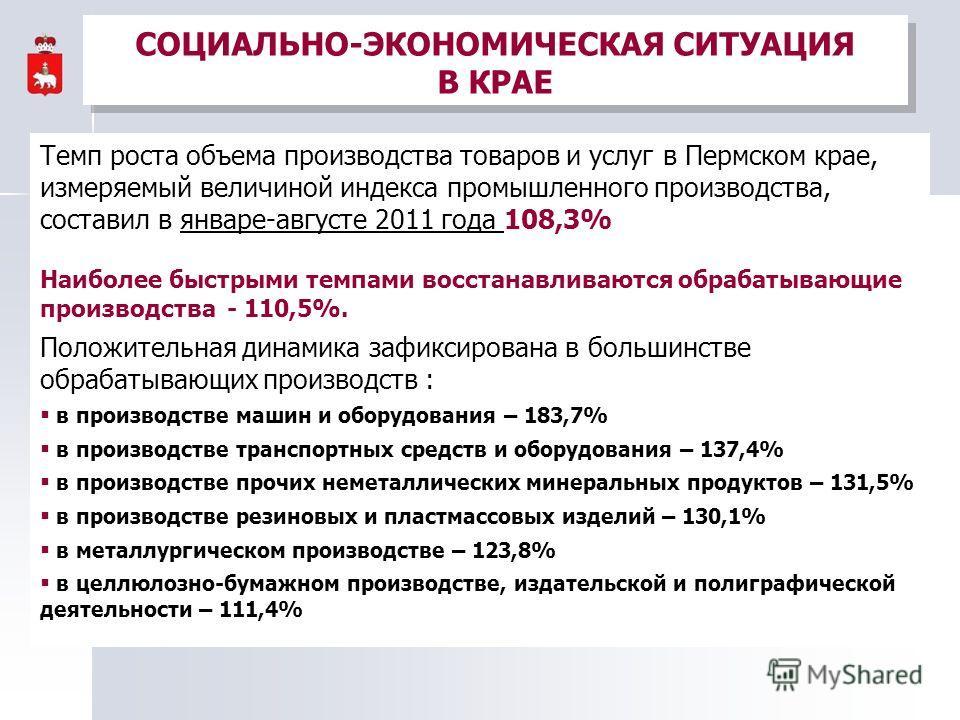 СОЦИАЛЬНО-ЭКОНОМИЧЕСКАЯ СИТУАЦИЯ В КРАЕ Темп роста объема производства товаров и услуг в Пермском крае, измеряемый величиной индекса промышленного производства, составил в январе-августе 2011 года 108,3% Наиболее быстрыми темпами восстанавливаются об