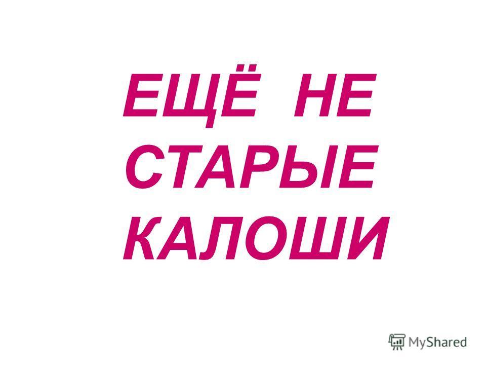 ЕЩЁ НЕ СТАРЫЕ КАЛОШИ