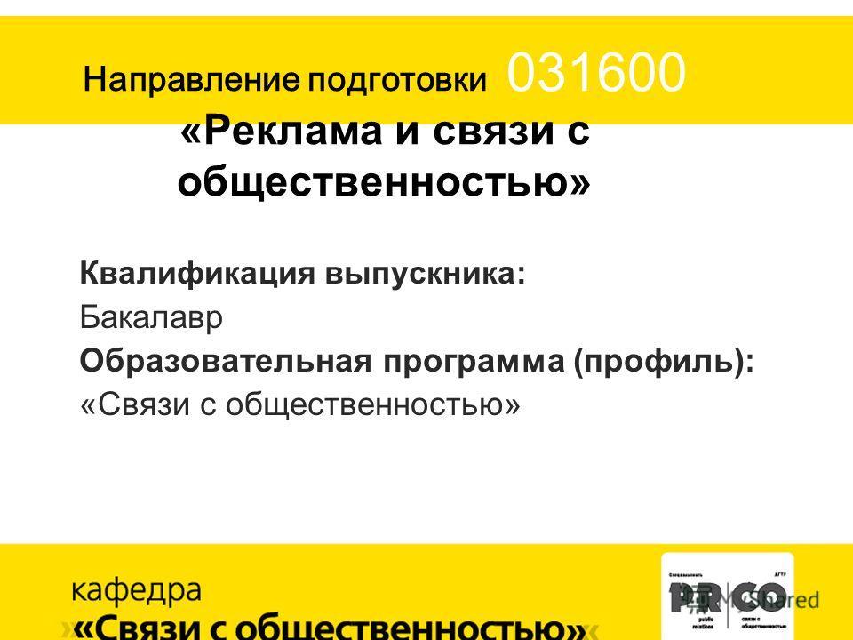 Направление подготовки 031600 «Реклама и связи с общественностью» Квалификация выпускника: Бакалавр Образовательная программа (профиль): «Связи с общественностью»