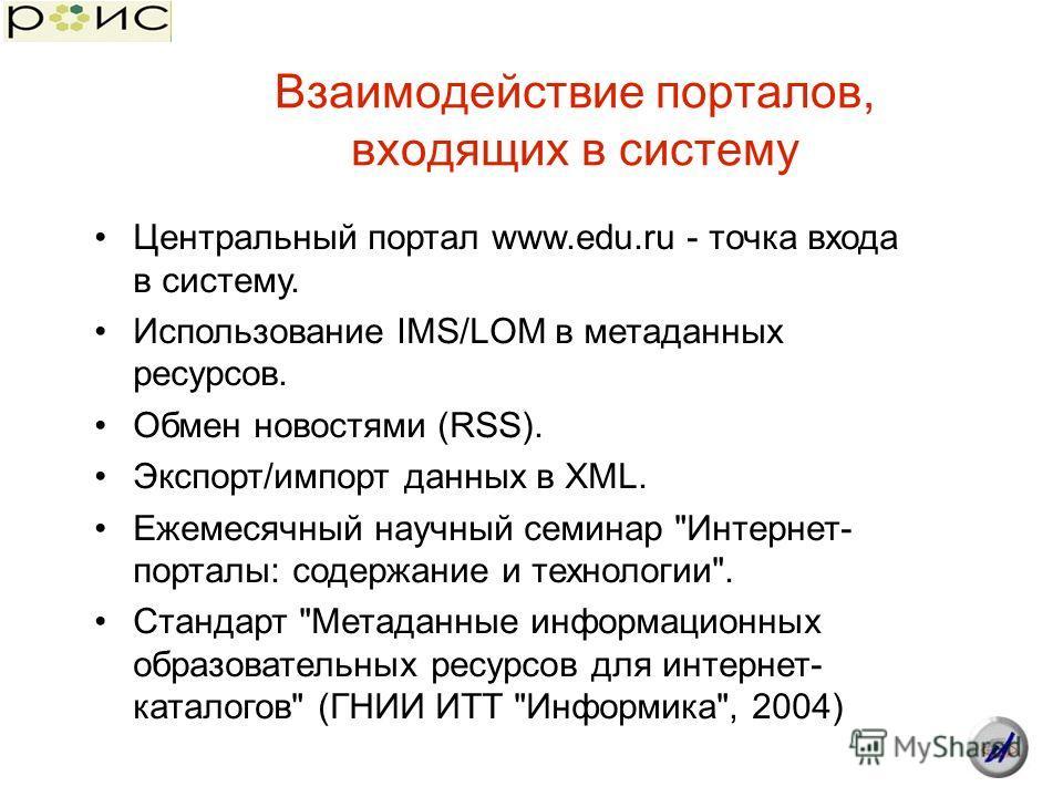 Взаимодействие порталов, входящих в систему Центральный портал www.edu.ru - точка входа в систему. Использование IMS/LOM в метаданных ресурсов. Обмен новостями (RSS). Экспорт/импорт данных в XML. Ежемесячный научный семинар
