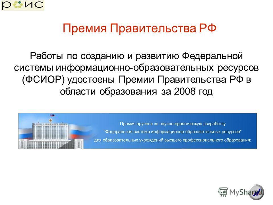 Премия Правительства РФ Работы по созданию и развитию Федеральной системы информационно-образовательных ресурсов (ФСИОР) удостоены Премии Правительства РФ в области образования за 2008 год
