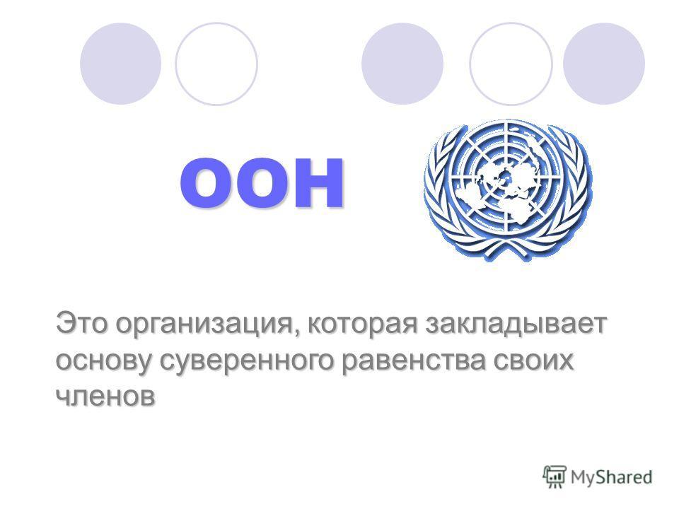 ООН ООН Это организация, которая закладывает основу суверенного равенства своих членов