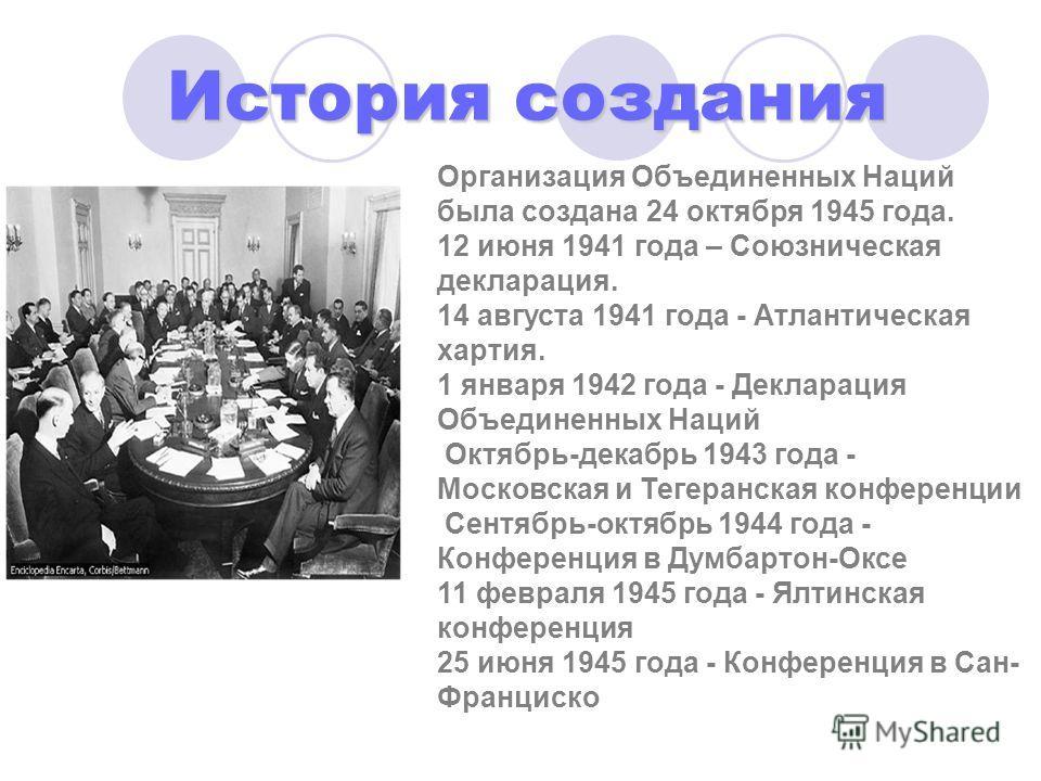 История создания Организация Объединенных Наций была создана 24 октября 1945 года. 12 июня 1941 года – Союзническая декларация. 14 августа 1941 года - Атлантическая хартия. 1 января 1942 года - Декларация Объединенных Наций Октябрь-декабрь 1943 года