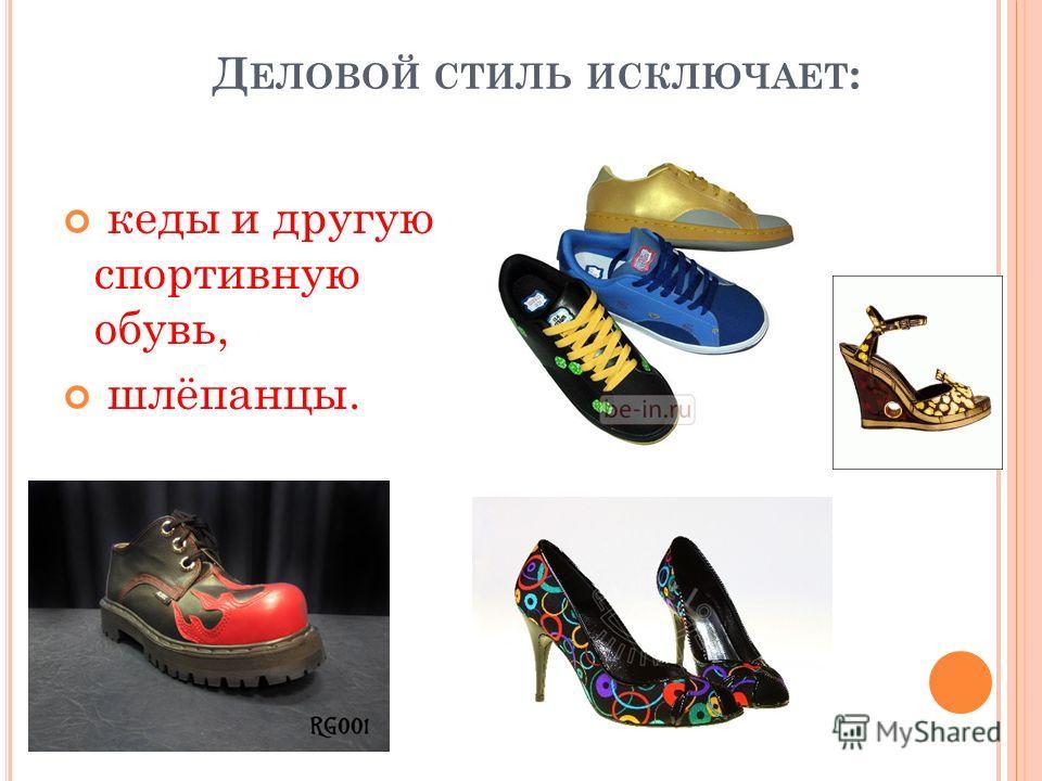 Д ЕЛОВОЙ СТИЛЬ ИСКЛЮЧАЕТ : кеды и другую спортивную обувь, шлёпанцы.