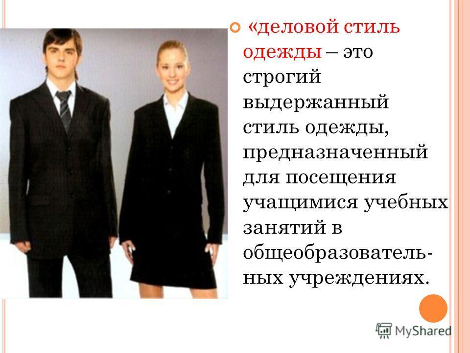 «деловой стиль одежды – это строгий выдержанный стиль одежды, предназначенный для посещения учащимися учебных занятий в общеобразователь- ных учреждениях.