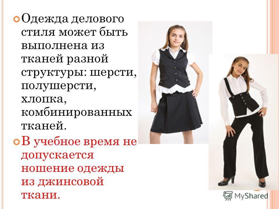 Одежда делового стиля может быть выполнена из тканей разной структуры: шерсти, полушерсти, хлопка, комбинированных тканей. В учебное время не допускается ношение одежды из джинсовой ткани.