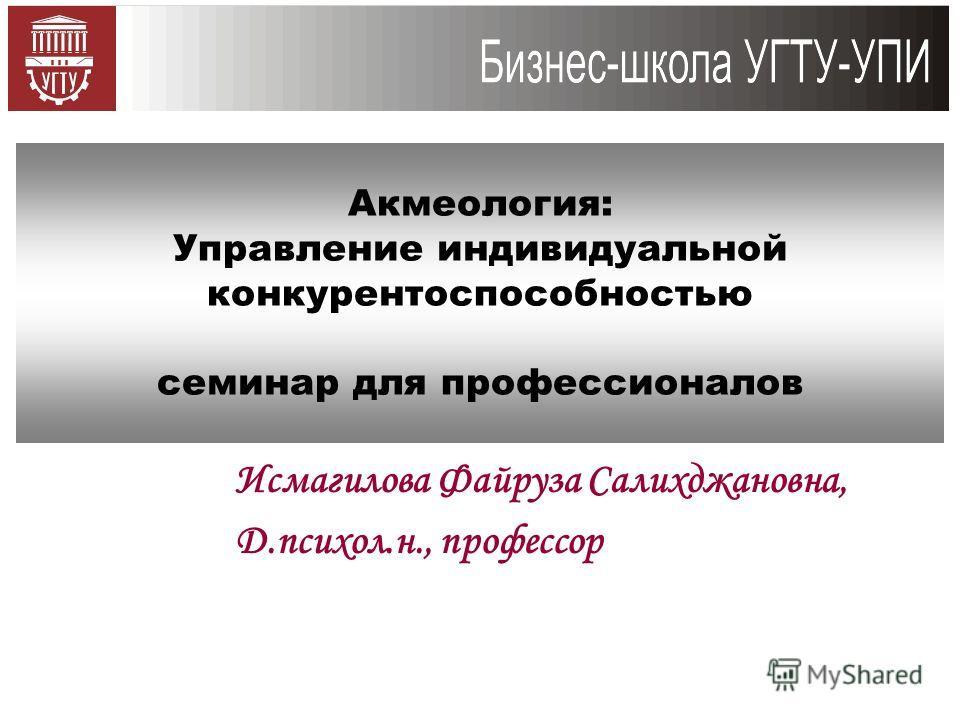 Исмагилова Файруза Салихджановна, Д.психол.н., профессор Акмеология: Управление индивидуальной конкурентоспособностью семинар для профессионалов