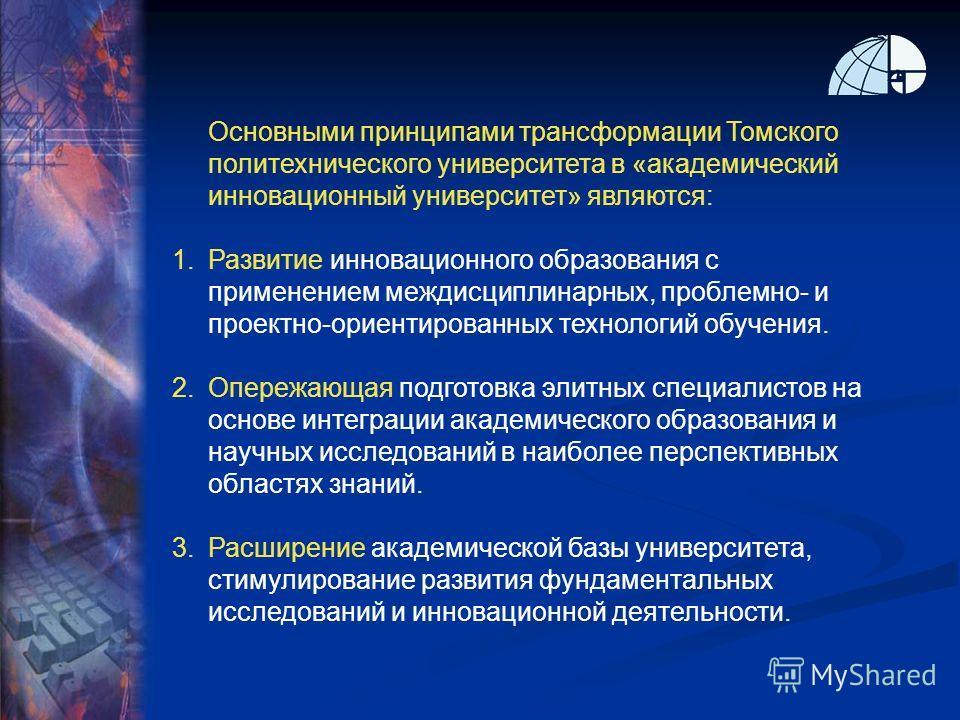 Основными принципами трансформации Томского политехнического университета в «академический инновационный университет» являются: 1.Развитие инновационного образования с применением междисциплинарных, проблемно- и проектно-ориентированных технологий об