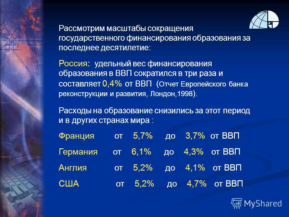 Рассмотрим масштабы сокращения государственного финансирования образования за последнее десятилетие: Россия: удельный вес финансирования образования в ВВП сократился в три раза и составляет 0,4% от ВВП ( Отчет Европейского банка реконструкции и разви