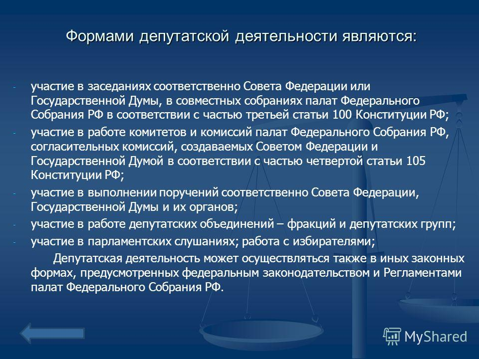 Формами депутатской деятельности являются: - - участие в заседаниях соответственно Совета Федерации или Государственной Думы, в совместных собраниях палат Федерального Собрания РФ в соответствии с частью третьей статьи 100 Конституции РФ; - - участие