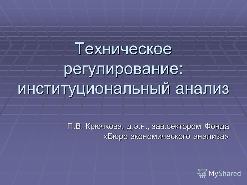 Техническое регулирование: институциональный анализ П.В. Крючкова, д.э.н., зав.сектором Фонда «Бюро экономического анализа»